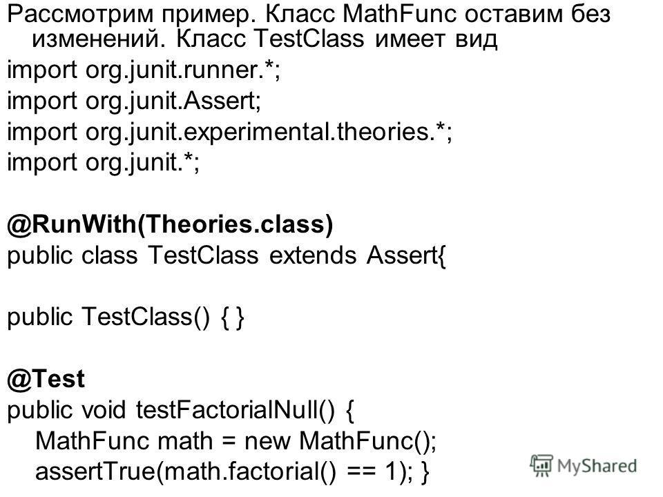 Рассмотрим пример. Класс MathFunc оставим без изменений. Класс TestClass имеет вид import org.junit.runner.*; import org.junit.Assert; import org.junit.experimental.theories.*; import org.junit.*; @RunWith(Theories.class) public class TestClass exten