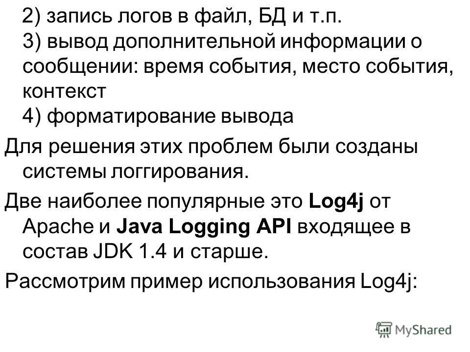2) запись логов в файл, БД и т.п. 3) вывод дополнительной информации о сообщении: время события, место события, контекст 4) форматирование вывода Для решения этих проблем были созданы системы логгирования. Две наиболее популярные это Log4j от Apache