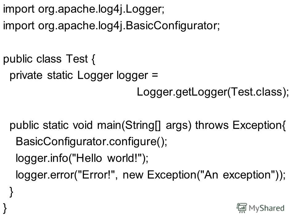 import org.apache.log4j.Logger; import org.apache.log4j.BasicConfigurator; public class Test { private static Logger logger = Logger.getLogger(Test.class); public static void main(String[] args) throws Exception{ BasicConfigurator.configure(); logger
