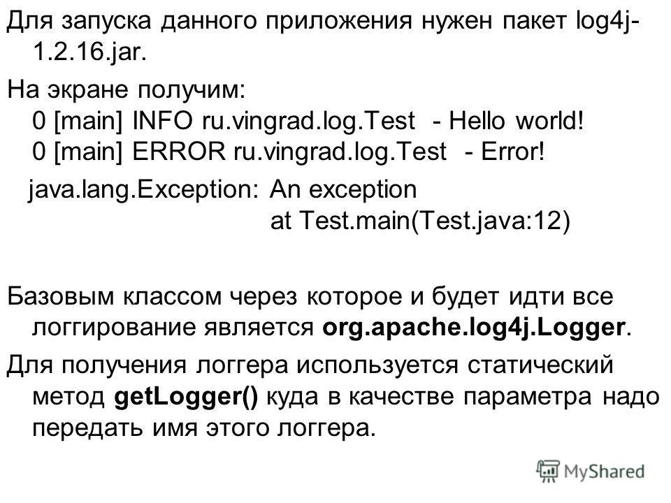 Для запуска данного приложения нужен пакет log4j- 1.2.16.jar. На экране получим: 0 [main] INFO ru.vingrad.log.Test - Hello world! 0 [main] ERROR ru.vingrad.log.Test - Error! java.lang.Exception: An exception at Test.main(Test.java:12) Базовым классом
