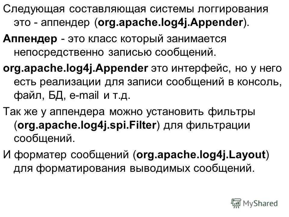 Следующая составляющая системы логгирования это - аппендер (org.apache.log4j.Appender). Аппендер - это класс который занимается непосредственно записью сообщений. org.apache.log4j.Appender это интерфейс, но у него есть реализации для записи сообщений