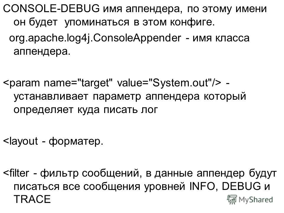CONSOLE-DEBUG имя аппендера, по этому имени он будет упоминаться в этом конфиге. org.apache.log4j.ConsoleAppender - имя класса аппендера. - устанавливает параметр аппендера который определяет куда писать лог