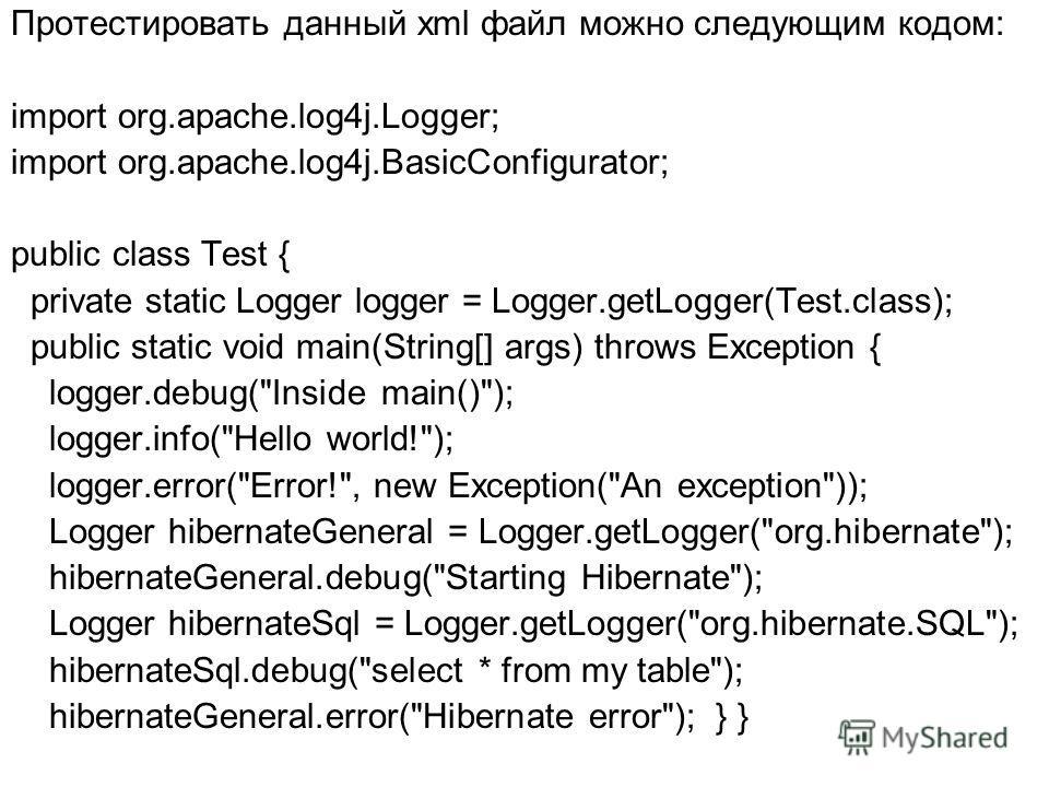 Протестировать данный xml файл можно следующим кодом: import org.apache.log4j.Logger; import org.apache.log4j.BasicConfigurator; public class Test { private static Logger logger = Logger.getLogger(Test.class); public static void main(String[] args) t