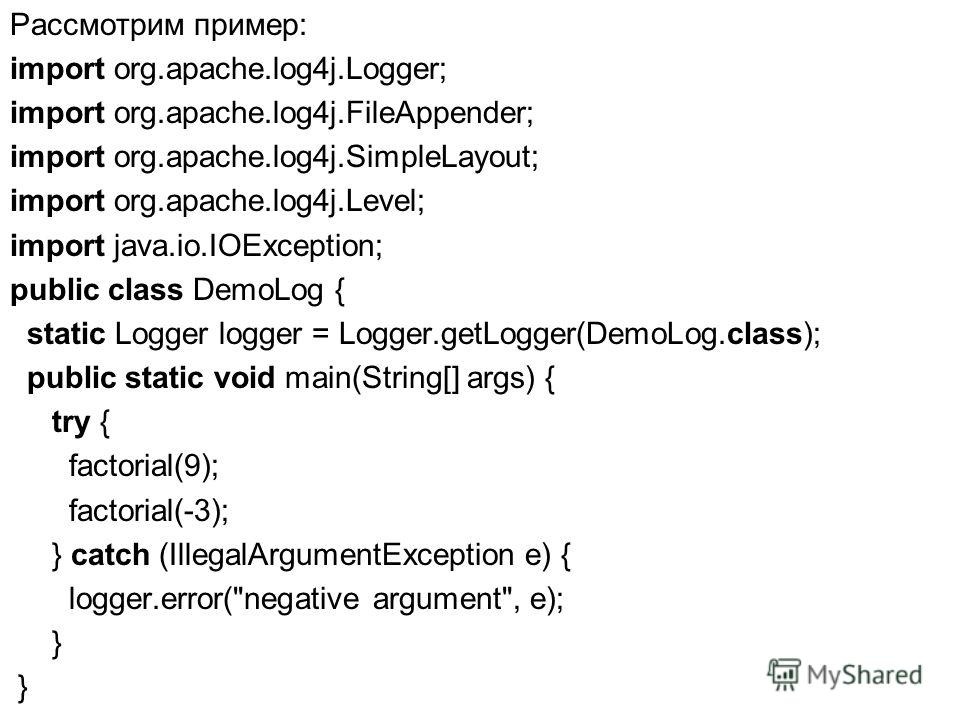 Рассмотрим пример: import org.apache.log4j.Logger; import org.apache.log4j.FileAppender; import org.apache.log4j.SimpleLayout; import org.apache.log4j.Level; import java.io.IOException; public class DemoLog { static Logger logger = Logger.getLogger(D