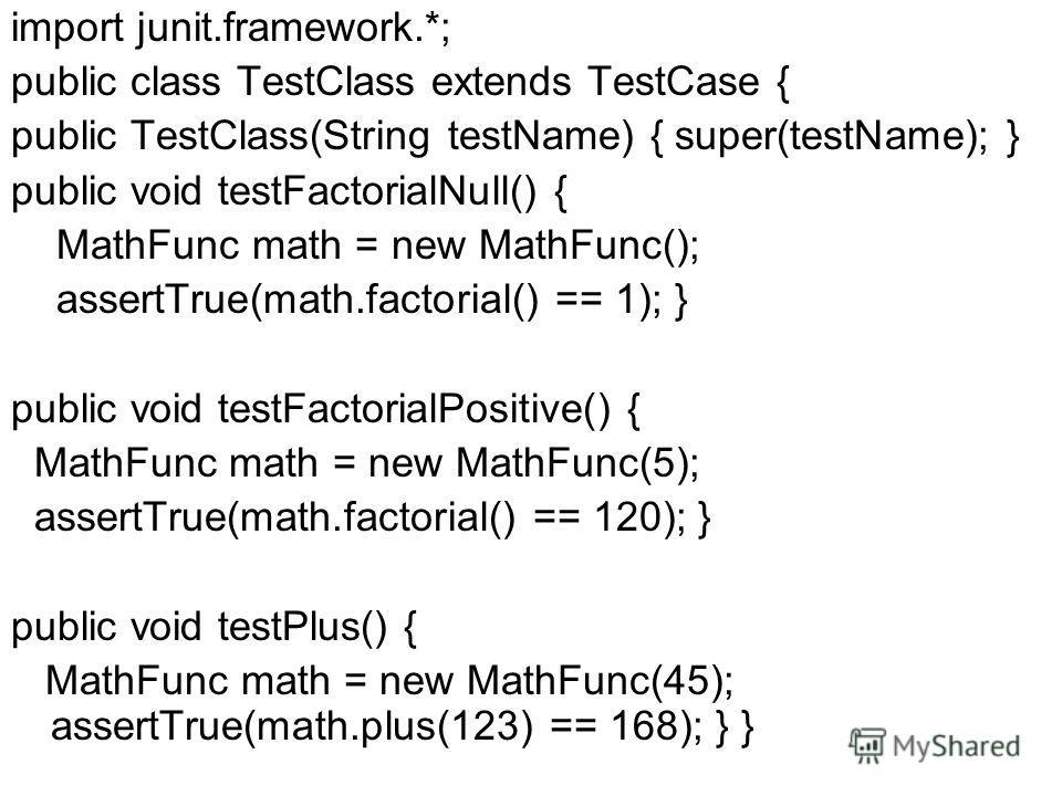 import junit.framework.*; public class TestClass extends TestCase { public TestClass(String testName) { super(testName); } public void testFactorialNull() { MathFunc math = new MathFunc(); assertTrue(math.factorial() == 1); } public void testFactoria