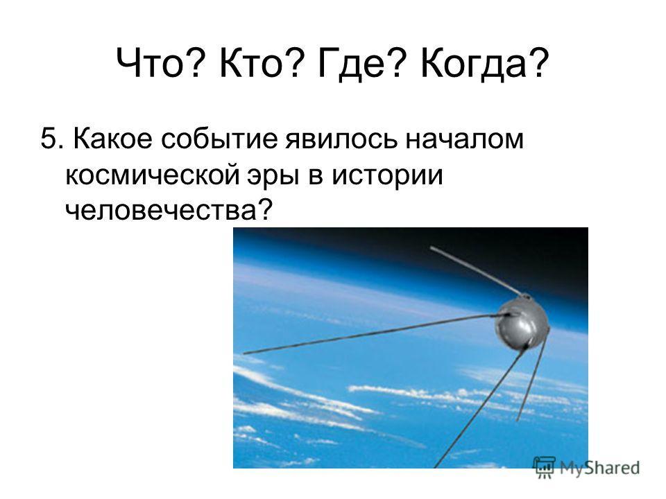 5. Какое событие явилось началом космической эры в истории человечества? Что? Кто? Где? Когда?