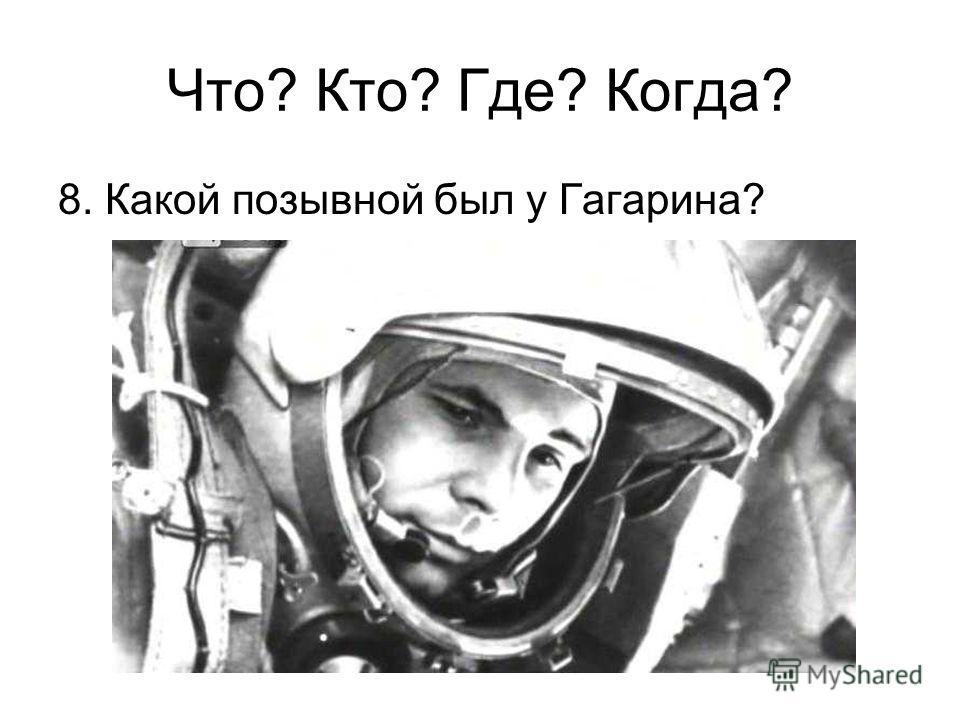 8. Какой позывной был у Гагарина? Что? Кто? Где? Когда?