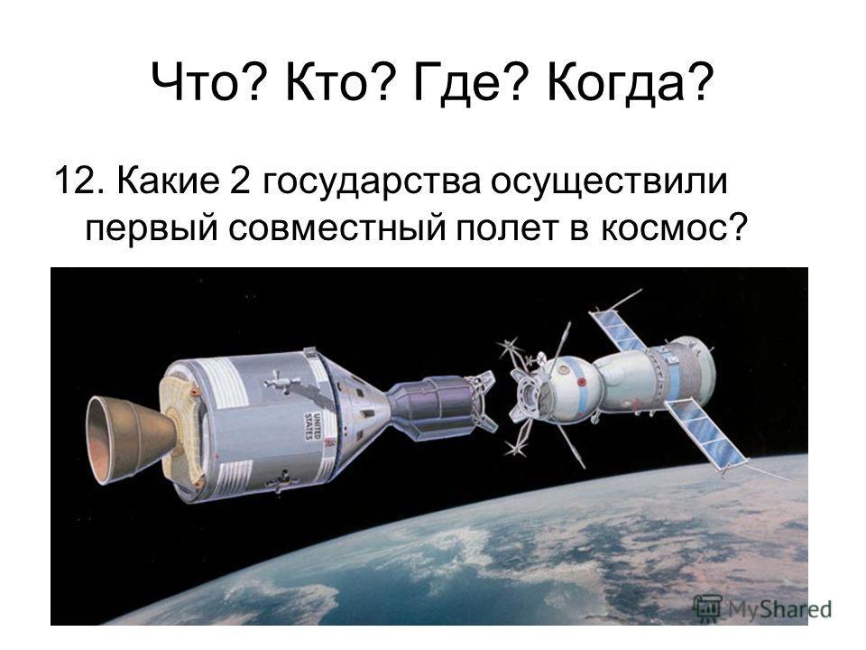 12. Какие 2 государства осуществили первый совместный полет в космос? Что? Кто? Где? Когда?