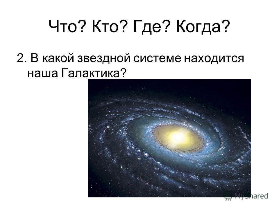 2. В какой звездной системе находится наша Галактика? Что? Кто? Где? Когда?