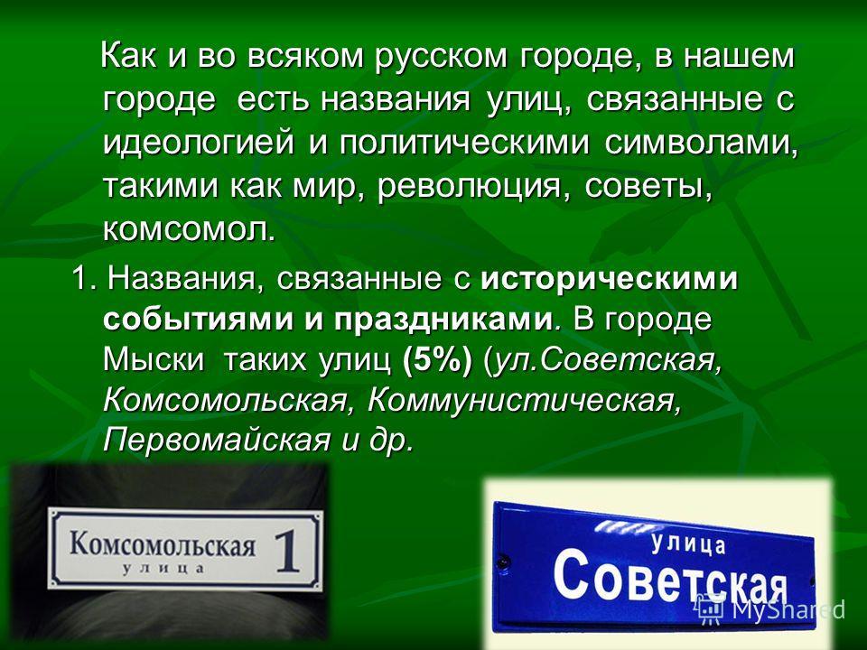 Как и во всяком русском городе, в нашем городе есть названия улиц, связанные с идеологией и политическими символами, такими как мир, революция, советы, комсомол. Как и во всяком русском городе, в нашем городе есть названия улиц, связанные с идеологие