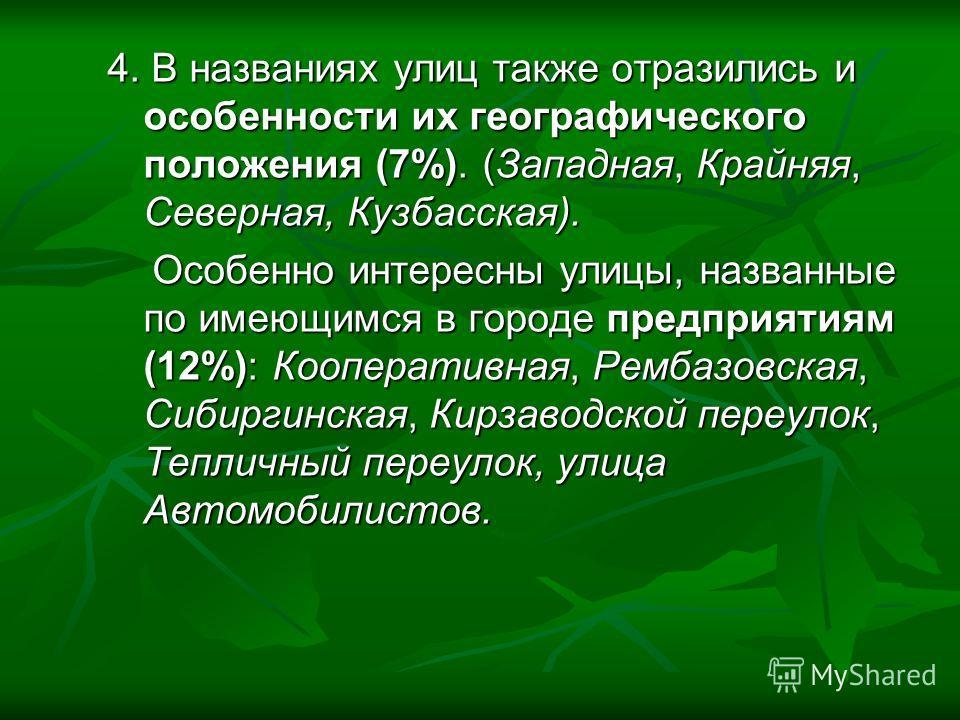 4. В названиях улиц также отразились и особенности их географического положения (7%). (Западная, Крайняя, Северная, Кузбасская). Особенно интересны улицы, названные по имеющимся в городе предприятиям (12%): Кооперативная, Рембазовская, Сибиргинская,