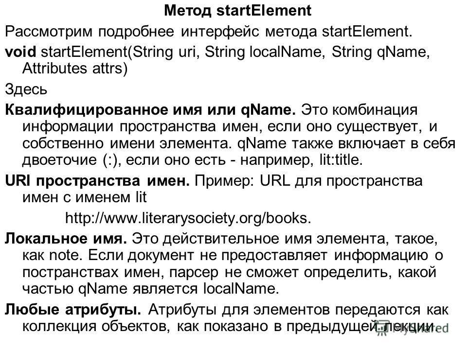 Метод startElement Рассмотрим подробнее интерфейс метода startElement. void startElement(String uri, String localName, String qName, Attributes attrs) Здесь Квалифицированное имя или qName. Это комбинация информации пространства имен, если оно сущест