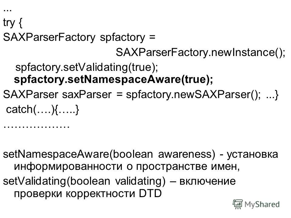 ... try { SAXParserFactory spfactory = SAXParserFactory.newInstance(); spfactory.setValidating(true); spfactory.setNamespaceAware(true); SAXParser saxParser = spfactory.newSAXParser();...} catch(….){…..} ……………… setNamespaceAware(boolean awareness) -