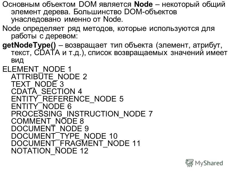 Основным объектом DOM является Node – некоторый общий элемент дерева. Большинство DOM-объектов унаследовано именно от Node. Node определяет ряд методов, которые используются для работы с деревом: getNodeType() – возвращает тип объекта (элемент, атриб