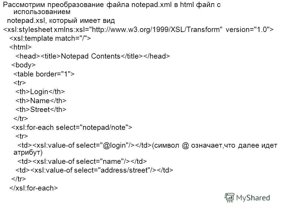 Рассмотрим преобразование файла notepad.xml в html файл с использованием notepad.xsl, который имеет вид Notepad Contents Login Name Street (символ @ означает,что далее идет атрибут)
