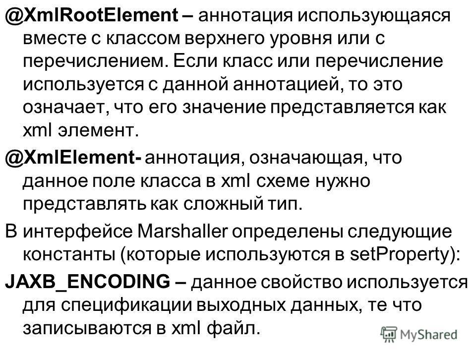 @XmlRootElement – аннотация использующаяся вместе с классом верхнего уровня или с перечислением. Если класс или перечисление используется с данной аннотацией, то это означает, что его значение представляется как xml элемент. @XmlElement- аннотация, о