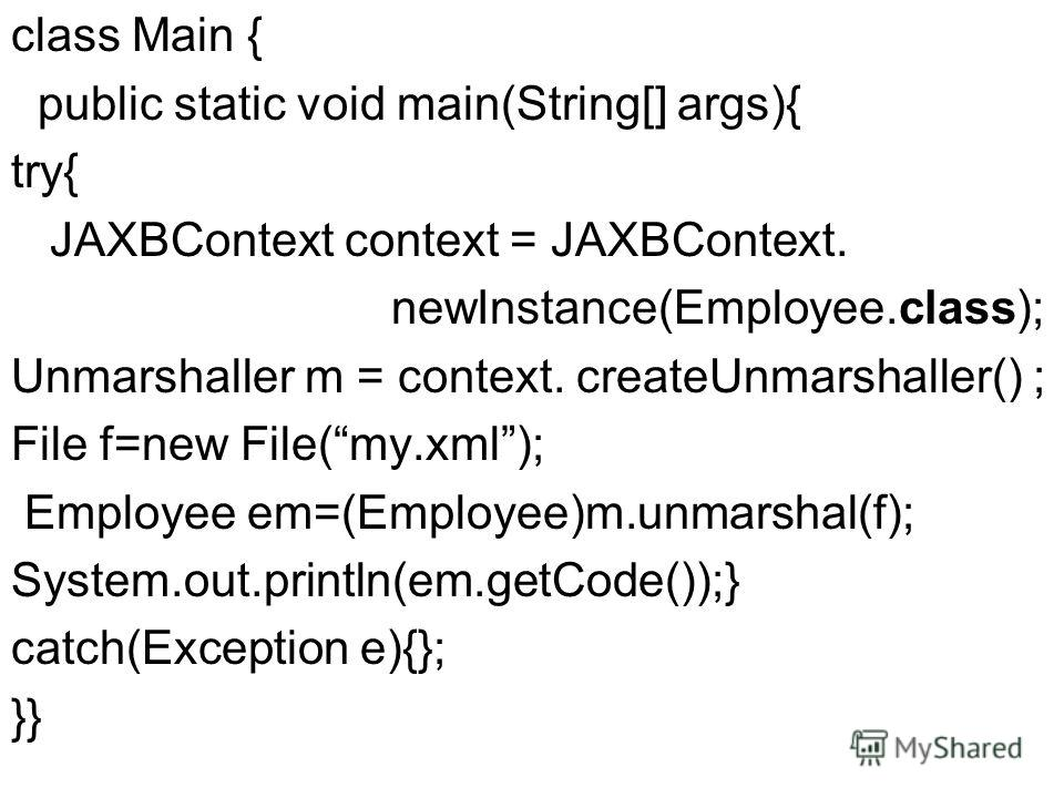 class Main { public static void main(String[] args){ try{ JAXBContext context = JAXBContext. newInstance(Employee.class); Unmarshaller m = context. createUnmarshaller() ; File f=new File(my.xml); Employee em=(Employee)m.unmarshal(f); System.out.print