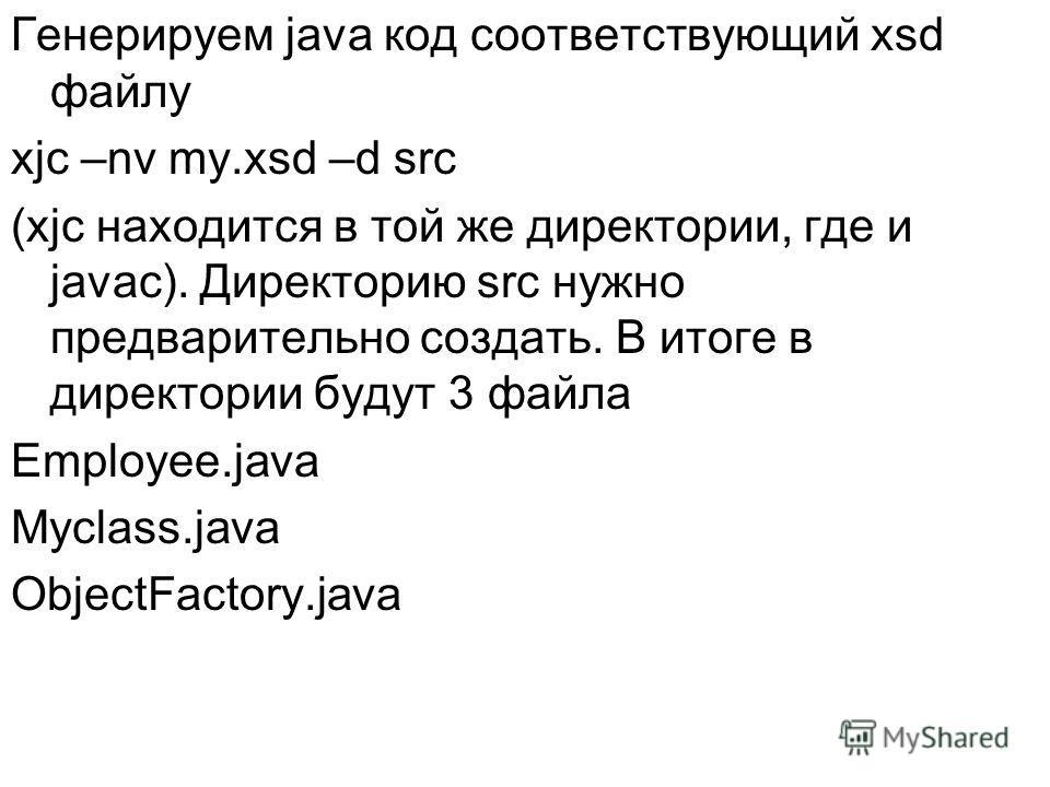 Генерируем java код соответствующий xsd файлу xjc –nv my.xsd –d src (xjc находится в той же директории, где и javac). Директорию src нужно предварительно создать. В итоге в директории будут 3 файла Employee.java Myclass.java ObjectFactory.java