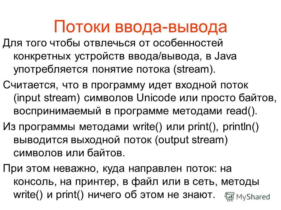 Потоки ввода-вывода Для того чтобы отвлечься от особенностей конкретных устройств ввода/вывода, в Java употребляется понятие потока (stream). Считается, что в программу идет входной поток (input stream) символов Unicode или просто байтов, воспринимае