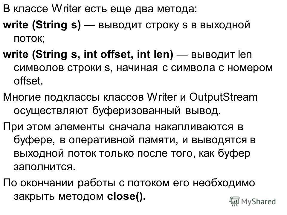 В классе Writer есть еще два метода: write (String s) выводит строку s в выходной поток; write (String s, int offset, int len) выводит len символов строки s, начиная с символа с номером offset. Многие подклассы классов Writer и OutputStream осуществл