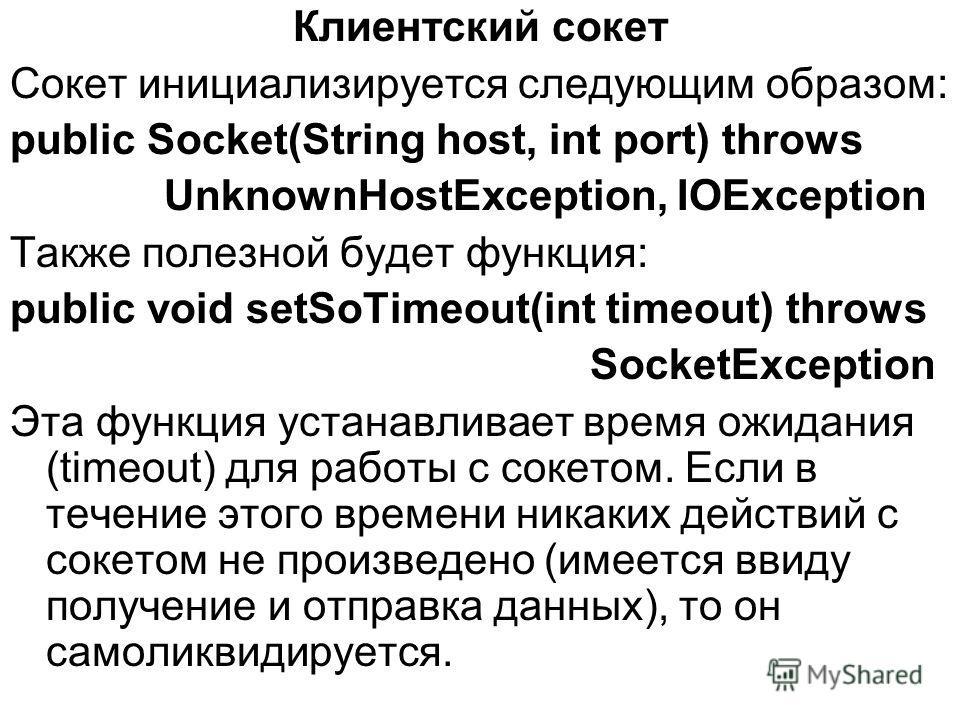 Клиентский сокет Сокет инициализируется следующим образом: public Socket(String host, int port) throws UnknownHostException, IOException Также полезной будет функция: public void setSoTimeout(int timeout) throws SocketException Эта функция устанавлив