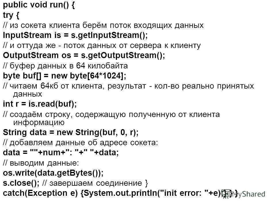 public void run() { try { // из сокета клиента берём поток входящих данных InputStream is = s.getInputStream(); // и оттуда же - поток данных от сервера к клиенту OutputStream os = s.getOutputStream(); // буфер данных в 64 килобайта byte buf[] = new
