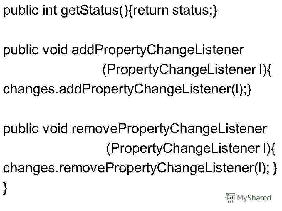 public int getStatus(){return status;} public void addPropertyChangeListener (PropertyChangeListener l){ changes.addPropertyChangeListener(l);} public void removePropertyChangeListener (PropertyChangeListener l){ changes.removePropertyChangeListener(