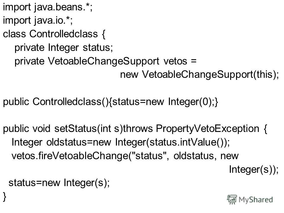 import java.beans.*; import java.io.*; class Controlledclass { private Integer status; private VetoableChangeSupport vetos = new VetoableChangeSupport(this); public Controlledclass(){status=new Integer(0);} public void setStatus(int s)throws Property