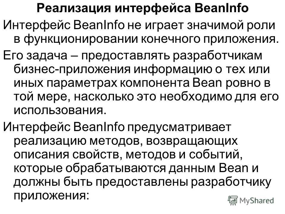 Реализация интерфейса BeanInfo Интерфейс BeanInfo не играет значимой роли в функционировании конечного приложения. Его задача – предоставлять разработчикам бизнес-приложения информацию о тех или иных параметрах компонента Bean ровно в той мере, наско