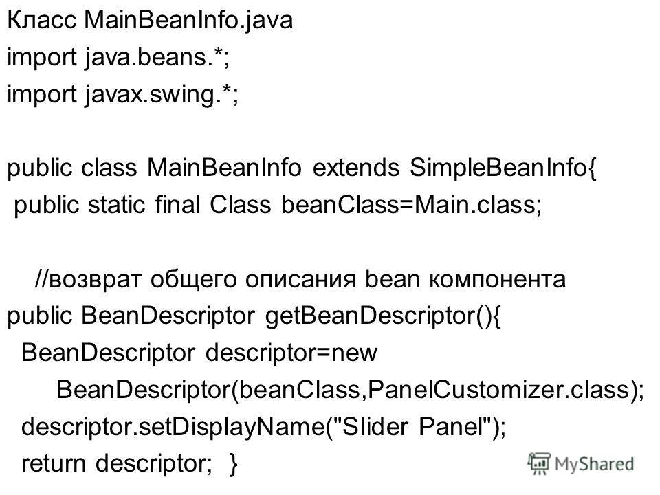 Класс MainBeanInfo.java import java.beans.*; import javax.swing.*; public class MainBeanInfo extends SimpleBeanInfo{ public static final Class beanClass=Main.class; //возврат общего описания bean компонента public BeanDescriptor getBeanDescriptor(){