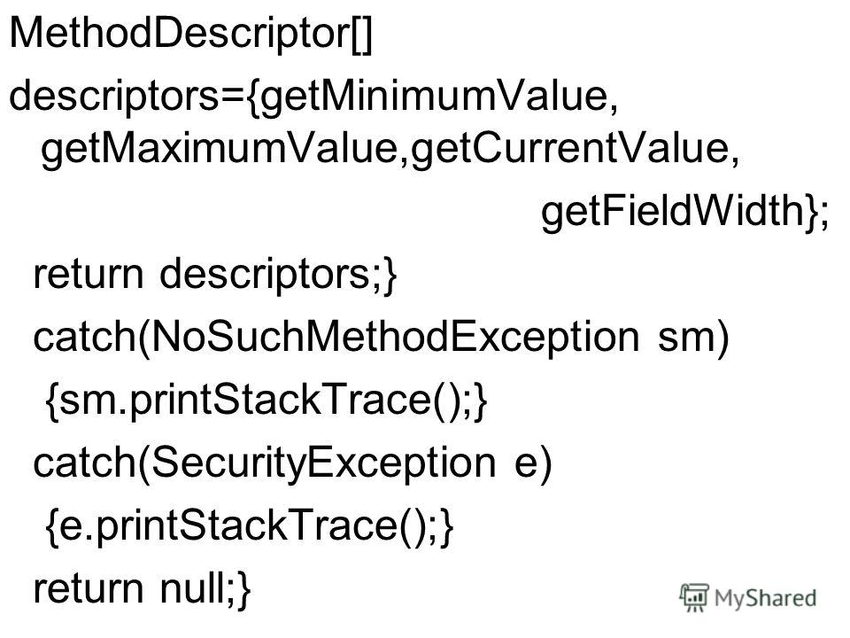 MethodDescriptor[] descriptors={getMinimumValue, getMaximumValue,getCurrentValue, getFieldWidth}; return descriptors;} catch(NoSuchMethodException sm) {sm.printStackTrace();} catch(SecurityException e) {e.printStackTrace();} return null;}