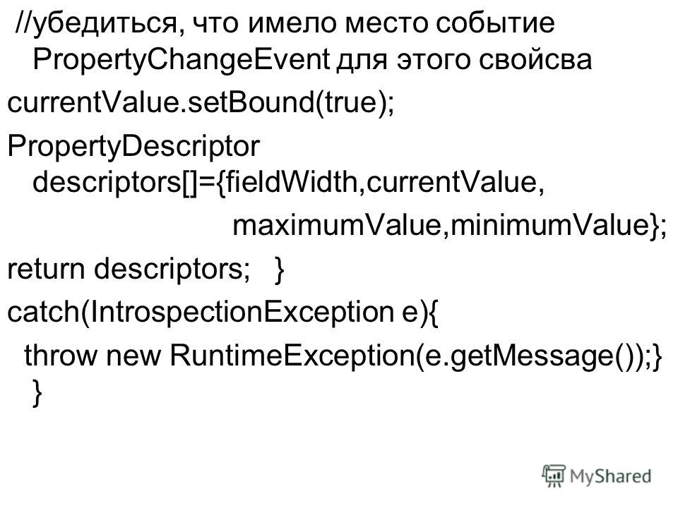 //убедиться, что имело место событие PropertyChangeEvent для этого свойсва currentValue.setBound(true); PropertyDescriptor descriptors[]={fieldWidth,currentValue, maximumValue,minimumValue}; return descriptors; } catch(IntrospectionException e){ thro