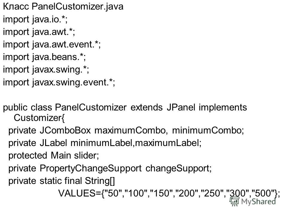 Класс PanelCustomizer.java import java.io.*; import java.awt.*; import java.awt.event.*; import java.beans.*; import javax.swing.*; import javax.swing.event.*; public class PanelCustomizer extends JPanel implements Customizer{ private JComboBox maxim