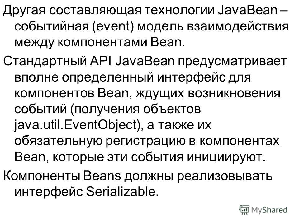 Другая составляющая технологии JavaBean – событийная (event) модель взаимодействия между компонентами Bean. Стандартный API JavaBean предусматривает вполне определенный интерфейс для компонентов Bean, ждущих возникновения событий (получения объектов