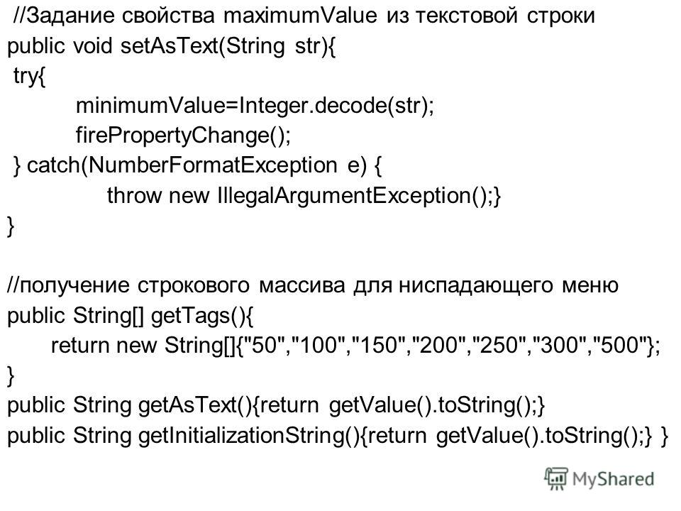 //Задание свойства maximumValue из текстовой строки public void setAsText(String str){ try{ minimumValue=Integer.decode(str); firePropertyChange(); } catch(NumberFormatException e) { throw new IllegalArgumentException();} } //получение строкового мас