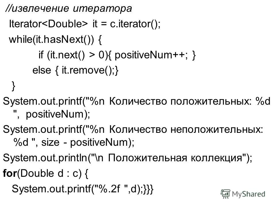 //извлечение итератора Iterator it = c.iterator(); while(it.hasNext()) { if (it.next() > 0){ positiveNum++; } else { it.remove();} } System.out.printf(