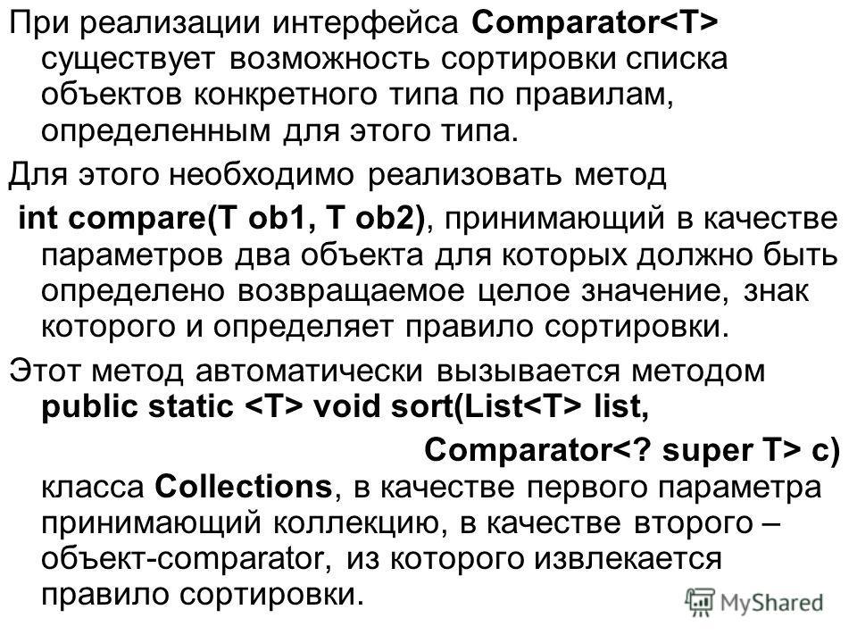 При реализации интерфейса Comparator существует возможность сортировки списка объектов конкретного типа по правилам, определенным для этого типа. Для этого необходимо реализовать метод int compare(T ob1, T ob2), принимающий в качестве параметров два