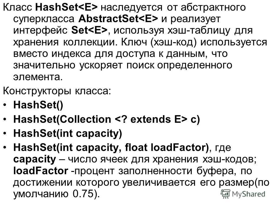 Класс HashSet наследуется от абстрактного суперкласса AbstractSet и реализует интерфейс Set, используя хэш-таблицу для хранения коллекции. Ключ (хэш-код) используется вместо индекса для доступа к данным, что значительно ускоряет поиск определенного э