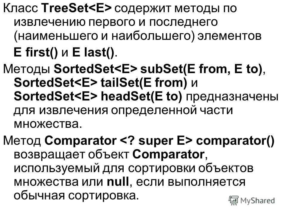 Класс TreeSet содержит методы по извлечению первого и последнего (наименьшего и наибольшего) элементов E first() и E last(). Методы SortedSet subSet(E from, E to), SortedSet tailSet(E from) и SortedSet headSet(E to) предназначены для извлечения опред