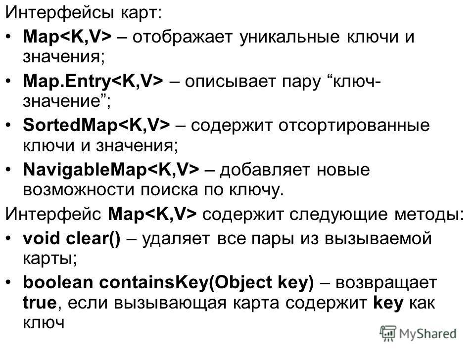 Интерфейсы карт: Map – отображает уникальные ключи и значения; Map.Entry – описывает пару ключ- значение; SortedMap – содержит отсортированные ключи и значения; NavigableMap – добавляет новые возможности поиска по ключу. Интерфейс Map содержит следую