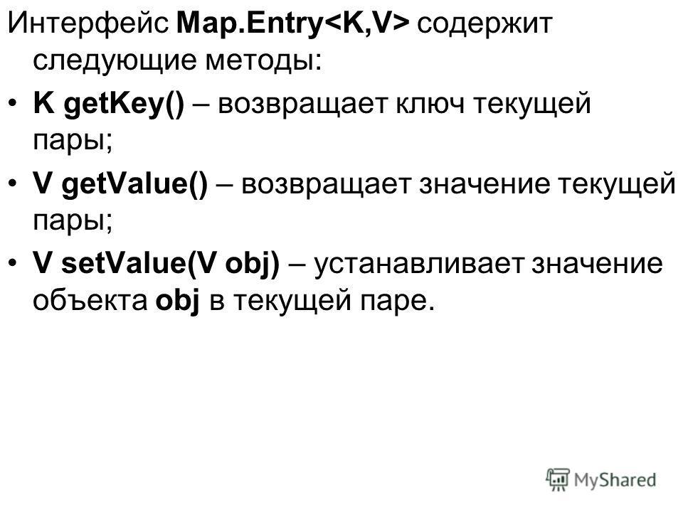 Интерфейс Map.Entry содержит следующие методы: K getKey() – возвращает ключ текущей пары; V getValue() – возвращает значение текущей пары; V setValue(V obj) – устанавливает значение объекта obj в текущей паре.