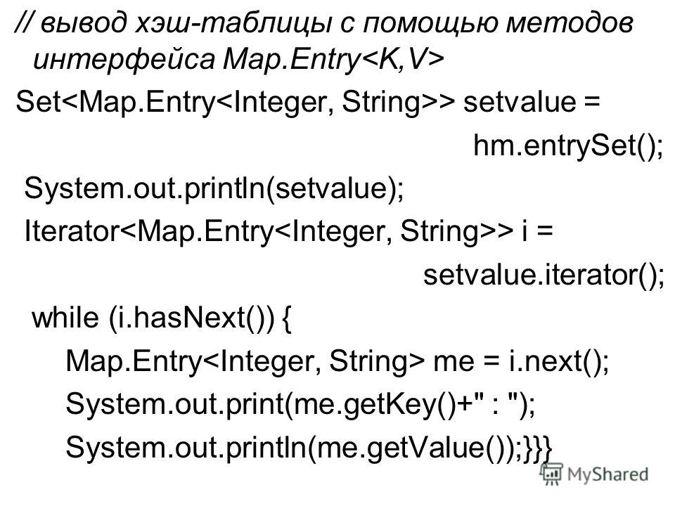 // вывод хэш-таблицы с помощью методов интерфейса Map.Entry Set > setvalue = hm.entrySet(); System.out.println(setvalue); Iterator > i = setvalue.iterator(); while (i.hasNext()) { Map.Entry me = i.next(); System.out.print(me.getKey()+