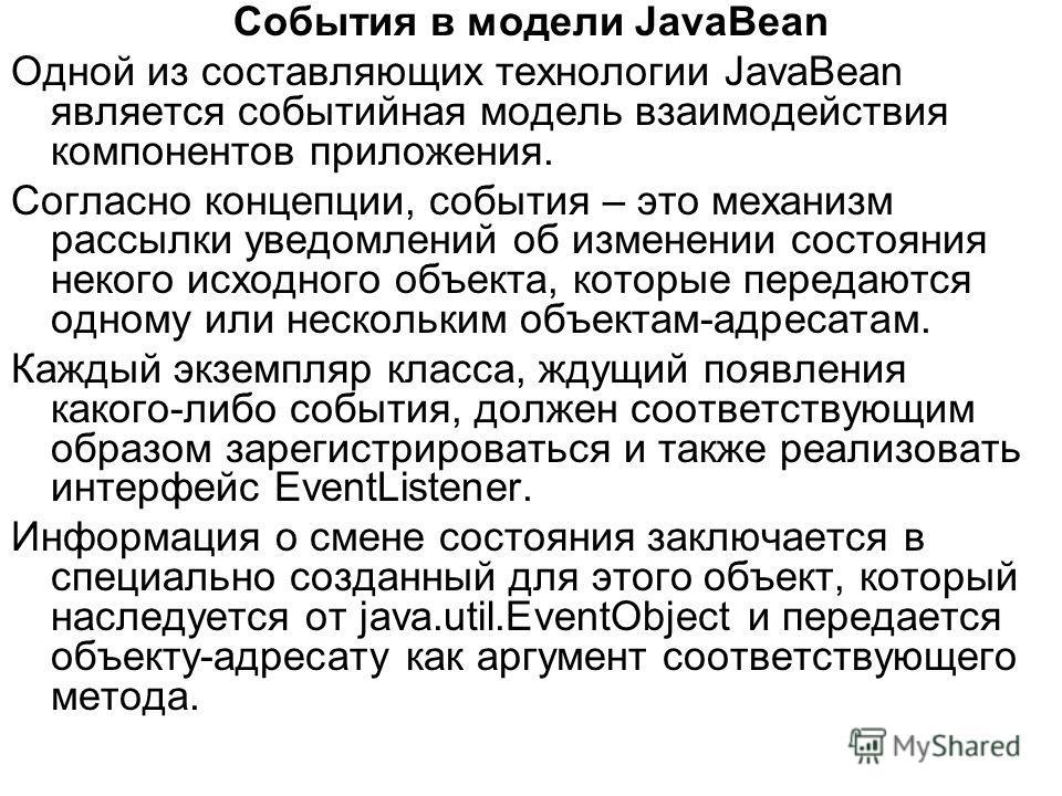 События в модели JavaBean Одной из составляющих технологии JavaBean является событийная модель взаимодействия компонентов приложения. Согласно концепции, события – это механизм рассылки уведомлений об изменении состояния некого исходного объекта, кот
