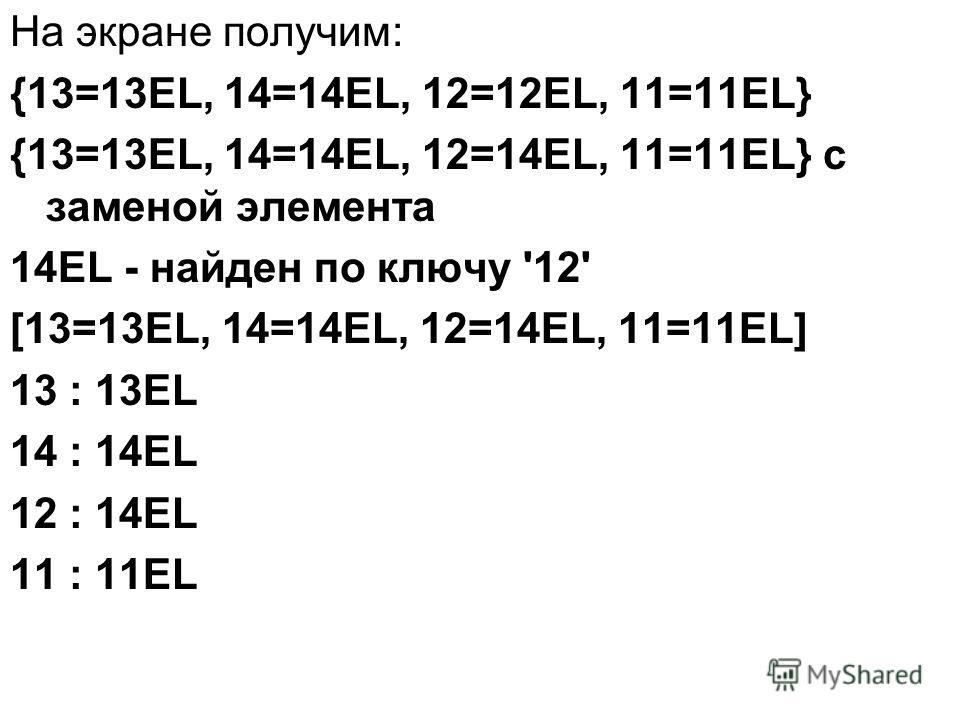 На экране получим: {13=13EL, 14=14EL, 12=12EL, 11=11EL} {13=13EL, 14=14EL, 12=14EL, 11=11EL} с заменой элемента 14EL - найден по ключу '12' [13=13EL, 14=14EL, 12=14EL, 11=11EL] 13 : 13EL 14 : 14EL 12 : 14EL 11 : 11EL