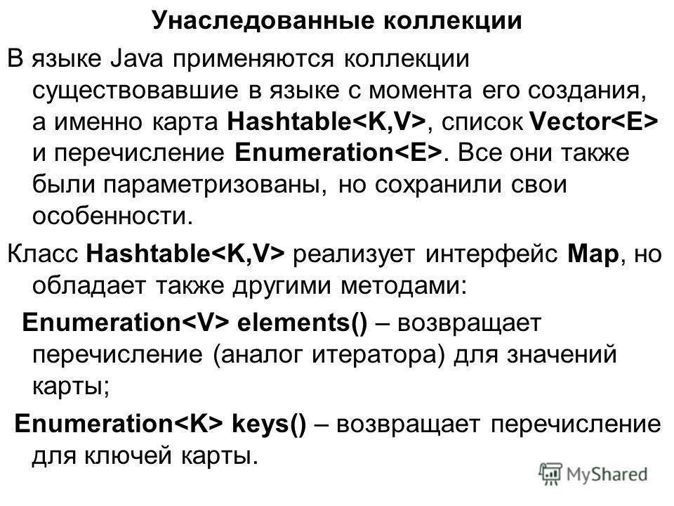 Унаследованные коллекции В языке Java применяются коллекции существовавшие в языке с момента его создания, а именно карта Hashtable, список Vector и перечисление Enumeration. Все они также были параметризованы, но сохранили свои особенности. Класс Ha