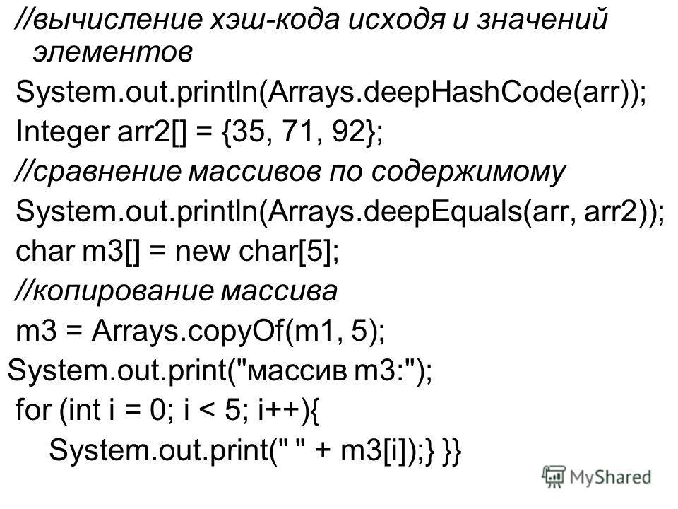 //вычисление хэш-кода исходя и значений элементов System.out.println(Arrays.deepHashCode(arr)); Integer arr2[] = {35, 71, 92}; //сравнение массивов по содержимому System.out.println(Arrays.deepEquals(arr, arr2)); char m3[] = new char[5]; //копировани