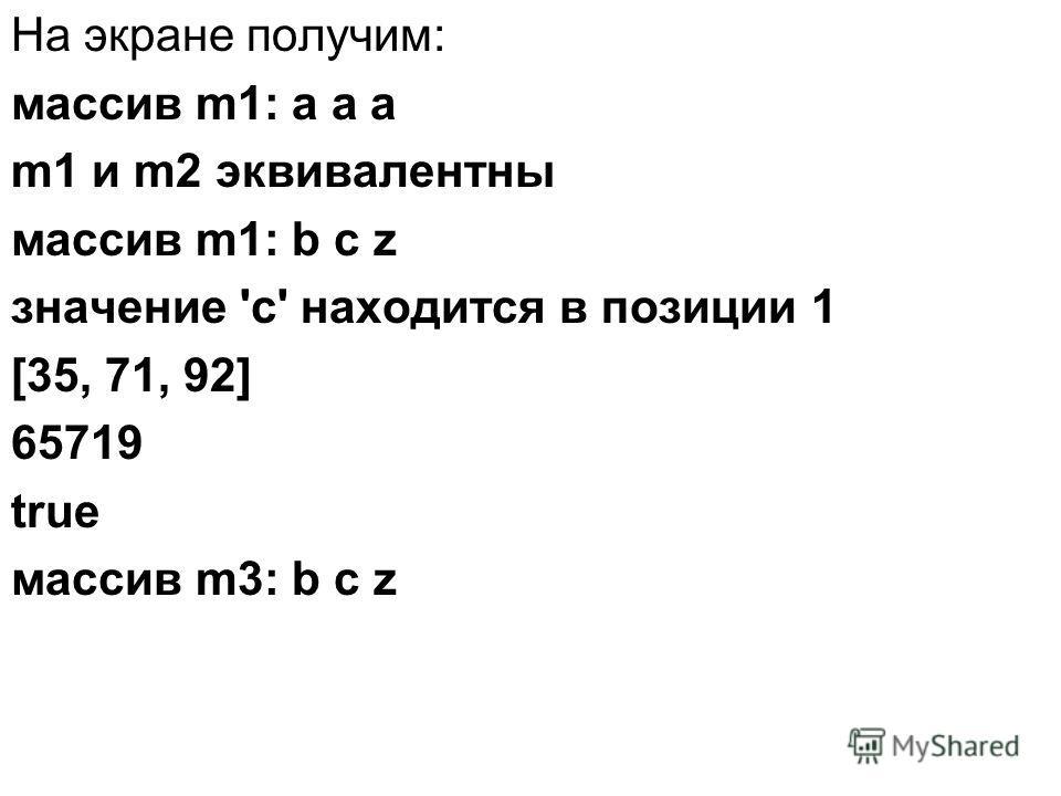 На экране получим: массив m1: a a a m1 и m2 эквивалентны массив m1: b c z значение 'c' находится в позиции 1 [35, 71, 92] 65719 true массив m3: b c z