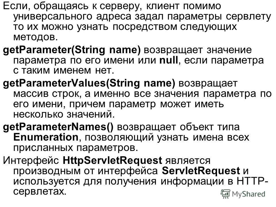Если, обращаясь к серверу, клиент помимо универсального адреса задал параметры сервлету то их можно узнать посредством следующих методов. getParameter(String name) возвращает значение параметра по его имени или null, если параметра с таким именем нет