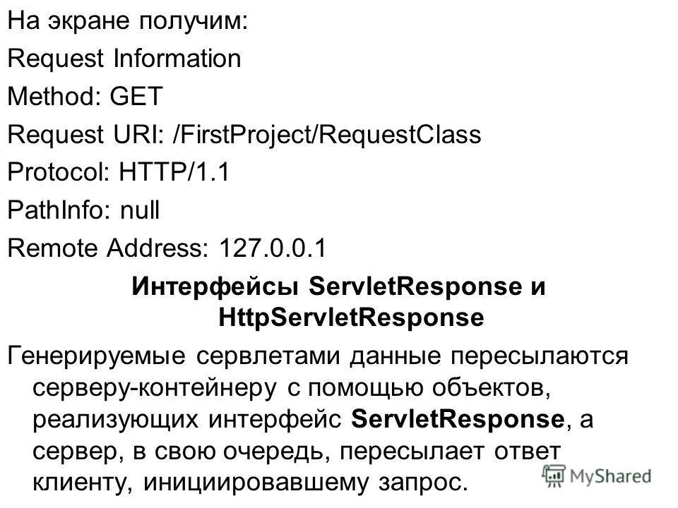 На экране получим: Request Information Method: GET Request URI: /FirstProject/RequestClass Protocol: HTTP/1.1 PathInfo: null Remote Address: 127.0.0.1 Интерфейсы ServletResponse и HttpServletResponse Генерируемые сервлетами данные пересылаются сервер