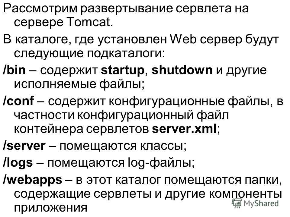 Рассмотрим развертывание сервлета на сервере Tomcat. В каталоге, где установлен Web сервер будут следующие подкаталоги: /bin – содержит startup, shutdown и другие исполняемые файлы; /conf – содержит конфигурационные файлы, в частности конфигурационны